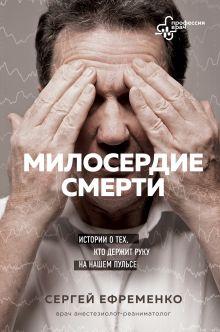 Обложка Милосердие смерти. Истории о тех, кто держит руку на нашем пульсе Сергей Ефременко
