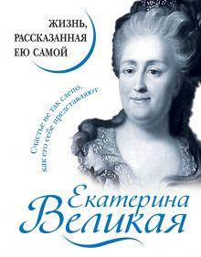 Обложка Екатерина Великая. Жизнь, рассказанная ею самой