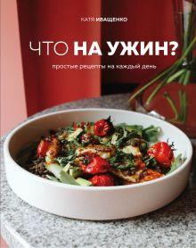 Что на ужин? Простые рецепты на каждый день