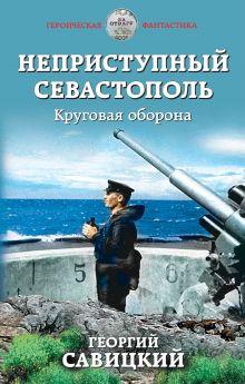 Обложка Неприступный Севастополь. Круговая оборона Георгий Савицкий