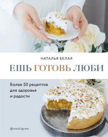 Обложка Ешь, готовь, люби. Более 50 рецептов для здоровья и радости. Наталья Белая