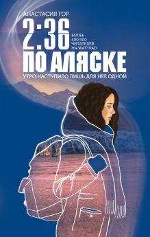Обложка 2:36 по Аляске Анастасия Гор
