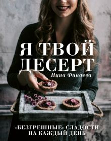 Обложка Я твой десерт. «Безгрешные» сладости на каждый день. Нина Финаева