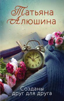 Обложка Созданы друг для друга Татьяна Алюшина