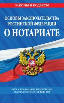 Основы законодательства Российской Федерации о нотариате: текст с изм. и доп. на 2020 год