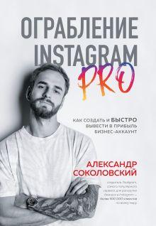 Обложка Ограбление Instagram PRO. Как создать и быстро вывести на прибыль бизнес-аккаунт Александр Соколовский