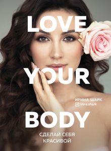 Обложка Love your body. Сделай себя красивой Ирина Шарк