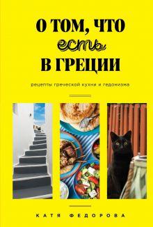 Обложка О том, что есть в Греции. Рецепты греческой кухни и гедонизма Катя Федорова