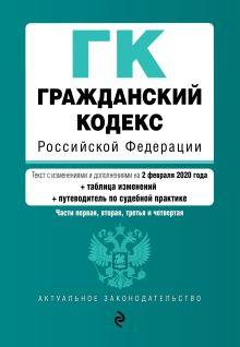 Обложка Гражданский кодекс Российской Федерации. Части 1, 2, 3 и 4. Текст с изм. и доп. на 2 февраля 2020 года (+ таблица изменений) (+ путеводитель по судебной практике)