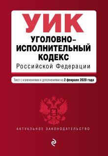 Уголовно-исполнительный кодекс Российской Федерации. Текст с изм. и доп. на 2 февраля 2020 года