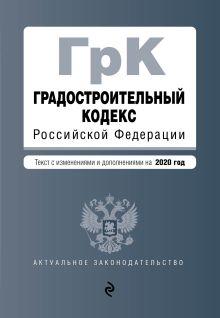 Градостроительный кодекс Российской Федерации. Текст с изм. и доп. на 2020 год