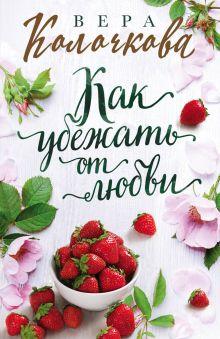 Обложка Как убежать от любви Вера Колочкова