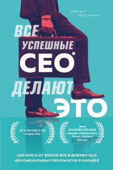 Обложка Все успешные CEO делают это. Как брать от жизни все и добиваться феноменальных результатов в карьере Меган Макнили