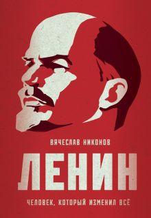 Обложка Ленин. Человек, который изменил все Вячеслав Никонов