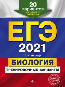 Обложка ЕГЭ-2021. Биология. Тренировочные варианты. 20 вариантов Г. И. Лернер