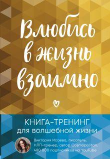 Влюбись в жизнь взаимно. Книга-тренинг для волшебной жизни
