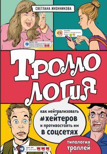 Обложка Троллология. Как нейтрализовать хейтеров и противостоять им в соцсетях Светлана Иконникова