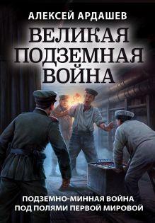Обложка Великая подземная война. Очерк подземно-минной войны под полями Первой мировой Алексей Ардашев