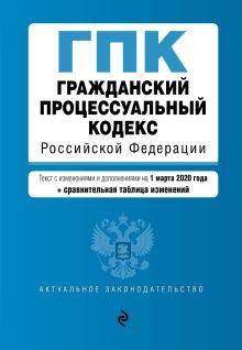 Гражданский процессуальный кодекс Российской Федерации. Текст с изм. и доп. на 1 марта 2020 года (+ сравнительная таблица изменений)