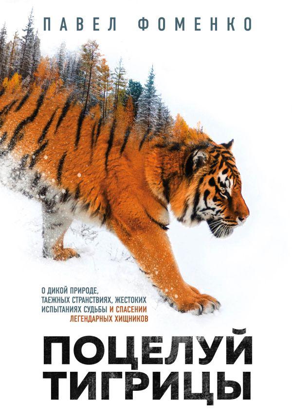 Поцелуй тигрицы. О дикой природе, таежных странствиях, жестоких испытаниях судьбы и спасении легендарных хищников. Павел Фоменко