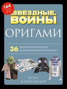 Оригами Звездные войны. 36 удивительных проектов из далекой, далекой Галактики