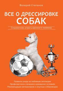 Все о дрессировке собак. Справочник ответственного хозяина