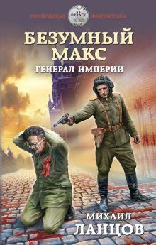 Обложка Безумный Макс. Генерал Империи Михаил Ланцов