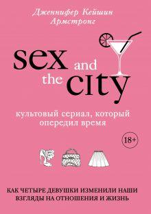 Обложка Секс в большом городе. Культовый сериал, который опередил время. Как четыре девушки изменили наши взгляды на отношения и жизнь Армстронг Д.К.