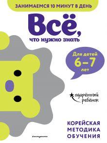 Обложка Всё, что нужно знать: для детей 6–7 лет