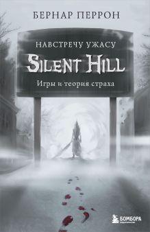 Обложка Silent Hill. Навстречу ужасу. Игры и теория страха Бернар Перрон
