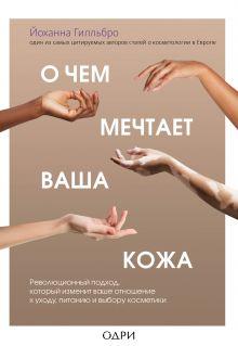 Обложка О чем мечтает ваша кожа. Революционный подход, который изменит ваше отношение к уходу, питанию и выбору косметики Йоханна Гилльбро