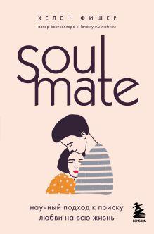 Обложка Soulmate. Научный подход к поиску любви на всю жизнь Хелен Фишер