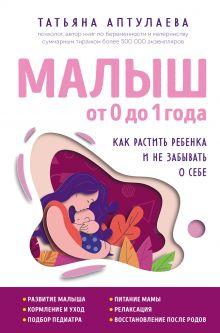 Обложка Малыш от 0 до 1 года. Как растить ребенка и не забывать о себе Татьяна Аптулаева