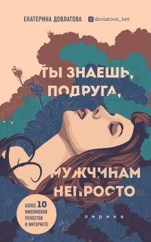Обложка Ты знаешь, подруга, мужчинам непросто. Лирика Екатерина Довлатова