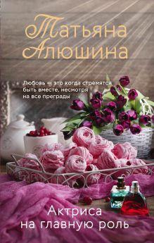 Обложка Актриса на главную роль Татьяна Алюшина