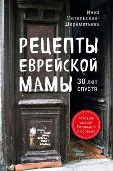 Обложка Рецепты еврейской мамы. 30 лет спустя Инна Метельская-Шереметьева