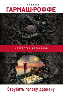Обложка Отрубить голову дракону Татьяна Гармаш-Роффе
