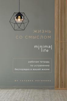 Обложка Жизнь со смыслом. Minimal life. Рабочая тетрадь по устранению беспорядка в вашей жизни