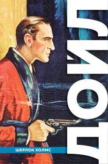 Обложка Полное собрание повестей и рассказов о Шерлоке Холмсе Артур Конан Дойл