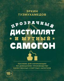 Обложка Прозрачный дистиллят и мутный самогон. Пособие для начинающих по домашнему производству качественных спиртных напитков Эркин Тузмухамедов