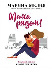 Обложка Мама рядом! Главный секрет первого года жизни Марина Мелия