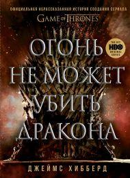 Огонь не может убить дракона. Официальная нерассказанная история создания сериала