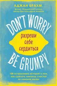 Don't worry. Be grumpy. Разреши себе сердиться. 108 коротких историй о том, как сделать лимонад из лимонов жизни.