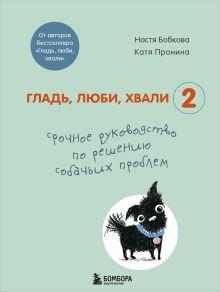 """Гладь, люби, хвали 2. Срочное руководство по решению собачьих проблем (от авторов бестселлера """"Гладь, люби, хвали"""")"""