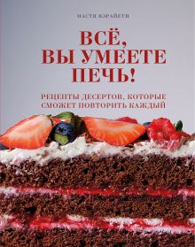 Всё, вы умеете печь! Рецепты десертов, которые сможет повторить каждый