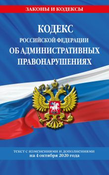 Кодекс Российской Федерации об административных правонарушениях: текст с посл. изм. и доп. на 4 октября 2020 г.