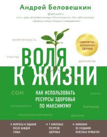 Обложка Воля к жизни. Как использовать ресурсы здоровья по максимуму Андрей Беловешкин