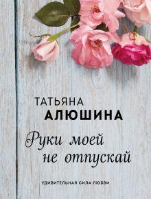 Обложка Руки моей не отпускай Татьяна Алюшина