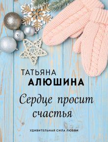 Обложка Сердце просит счастья Татьяна Алюшина