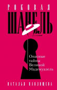 Обложка Роковая Шанель. Опасные тайны Великой Мадемуазель Наталья Павлищева
